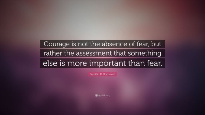 13827-Franklin-D-Roosevelt-Quote-Courage-is-not-the-absence-of-fear-but